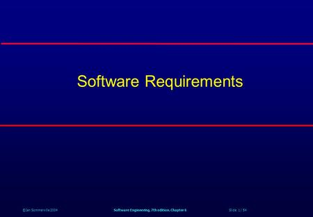 ©Ian Sommerville 2004Software Engineering, 7th edition. Chapter 6 Slide 1 / 54 Software Requirements.