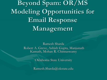 Beyond Spam: OR/MS Modeling Opportunities for Email Response Management Ramesh Sharda Robert A. Greve, Ashish Gupta, Manjunath Kamath, Mohan R. Chinnaswamy.