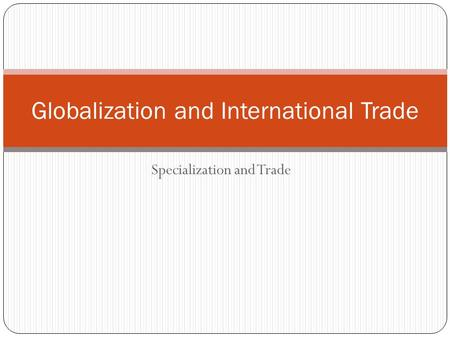 Specialization and Trade Globalization and International Trade.