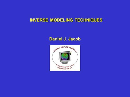 "INVERSE MODELING TECHNIQUES Daniel J. Jacob. GENERAL APPROACH FOR COMPLEX SYSTEM ANALYSIS Construct mathematical ""forward"" model describing system As."