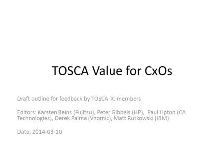 TOSCA Value for CxOs Draft outline for feedback by TOSCA TC members Editors: Karsten Beins (Fujitsu), Peter Gibbels (HP), Paul Lipton (CA Technologies),