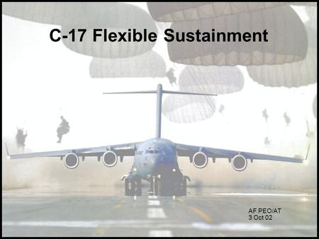 C-17 Flexible Sustainment AF PEO/AT 3 Oct 02. What is Flexible Sustainment? The Contract Performance Measurement Flex Next Overview.