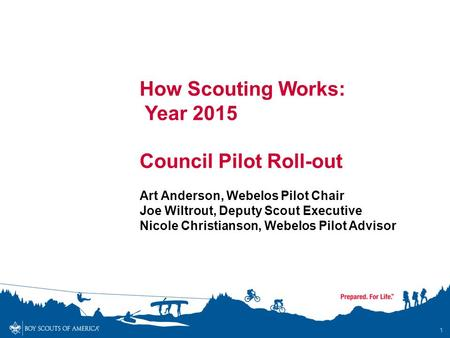 1 How Scouting Works: Year 2015 Council Pilot Roll-out Art Anderson, Webelos Pilot Chair Joe Wiltrout, Deputy Scout Executive Nicole Christianson, Webelos.