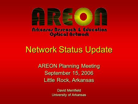 Network Status Update AREON Planning Meeting September 15, 2006 Little Rock, Arkansas David Merrifield University of Arkansas AREON Planning Meeting September.