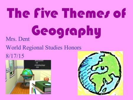 The Five Themes of Geography Mrs. Dent World Regional Studies Honors 8/17/15.