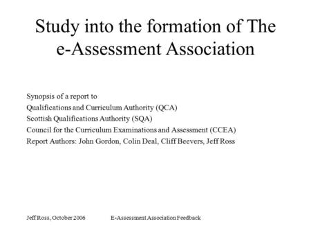 Jeff Ross, October 2006E-Assessment Association Feedback Study into the formation of The e-Assessment Association Synopsis of a report to Qualifications.