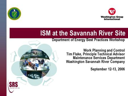 ISM at the Savannah River Site Department of Energy Best Practices Workshop Work Planning and Control Tim Flake, Principle Technical Advisor Maintenance.