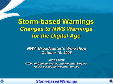 Storm-based Warnings Storm-based Warnings Changes to NWS Warnings for the Digital Age NWA Broadcaster's Workshop October 15, 2006 John Ferree Office of.