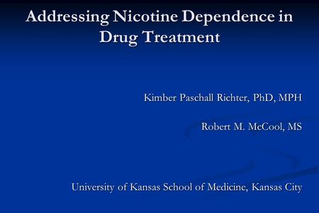 Addressing Nicotine Dependence in Drug Treatment Kimber Paschall Richter, PhD, MPH Robert M. McCool, MS University of Kansas School of Medicine, Kansas.
