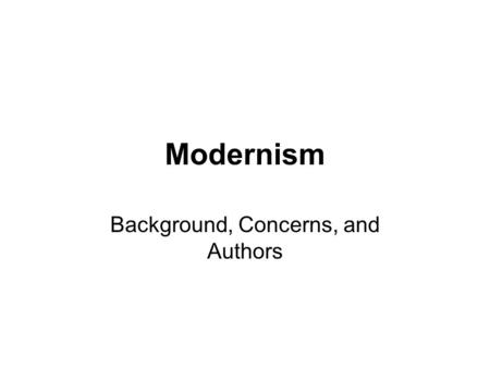 Modernism Background, Concerns, and Authors. Background Some critics argue that Modernism began around 1890 For our purposes, we will assume it took true.