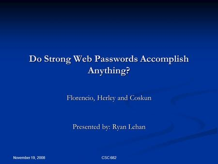 November 19, 2008 CSC 682 Do Strong Web Passwords Accomplish Anything? Florencio, Herley and Coskun Presented by: Ryan Lehan.
