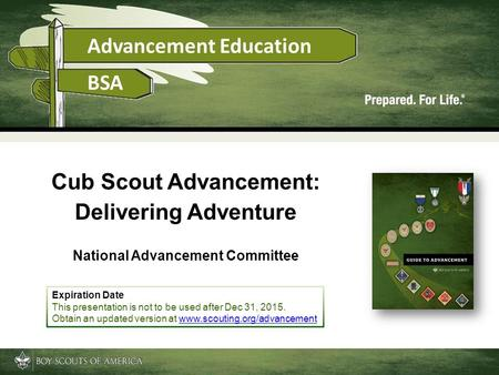 Cub Scout Advancement: Delivering Adventure National Advancement Committee Expiration Date This presentation is not to be used after Dec 31, 2015. Obtain.
