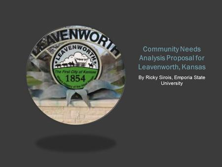 Community Needs Analysis Proposal for Leavenworth, Kansas By Ricky Sirois, Emporia State University.