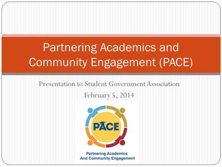 Presentation to Student Government Association February 5, 2014 Partnering Academics and Community Engagement (PACE)