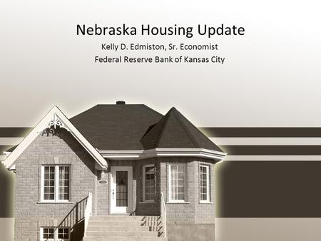 Nebraska Housing Update Kelly D. Edmiston, Sr. Economist Federal Reserve Bank of Kansas City.