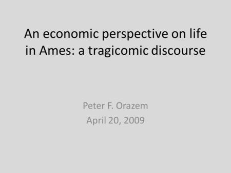 An economic perspective on life in Ames: a tragicomic discourse Peter F. Orazem April 20, 2009.