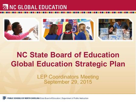 NC State Board of Education Global Education Strategic Plan LEP Coordinators Meeting September 29, 2015.