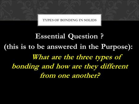 Essential Question ? (this is to be answered in the Purpose): What are the three types of bonding and how are they different from one another? TYPES OF.
