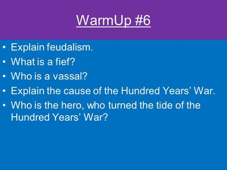 WarmUp #6 Explain feudalism. What is a fief? Who is a vassal? Explain the cause of the Hundred Years' War. Who is the hero, who turned the tide of the.