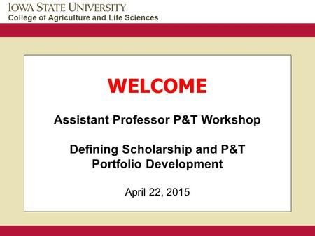 College of Agriculture and Life Sciences WELCOME Assistant Professor P&T Workshop Defining Scholarship and P&T Portfolio Development April 22, 2015.