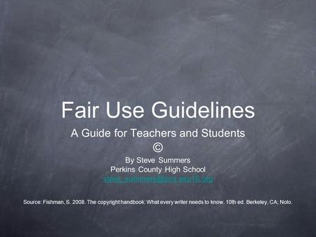Fair Use Guidelines A Guide for Teachers and Students © By Steve Summers Perkins County High School Source: Fishman, S. 2008.
