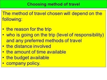 Choosing method of travel The method of travel chosen will depend on the following: the reason for the trip who is going on the trip (level of responsibility)