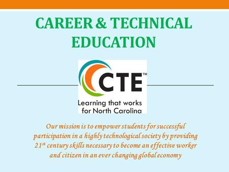 CAREER & TECHNICAL EDUCATION Our mission is to empower students for successful participation in a highly technological society by providing 21 st century.