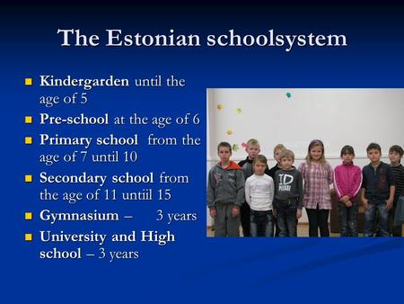 The Estonian schoolsystem Kindergarden until the age of 5 Kindergarden until the age of 5 Pre-school at the age of 6 Pre-school at the age of 6 Primary.