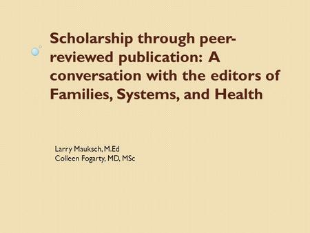 Scholarship through peer- reviewed publication: A conversation with the editors of Families, Systems, and Health Larry Mauksch, M.Ed Colleen Fogarty, MD,