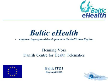 Baltic eHealth -empowering regional development in the Baltic Sea Region Henning Voss Danish Centre for Health Telematics Baltic IT&I Riga April 2006.