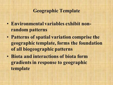 Geographic Template Environmental variables exhibit non- random patterns Patterns of spatial variation comprise the geographic template, forms the foundation.