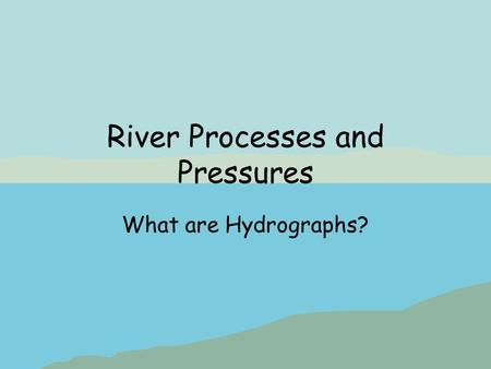 River Processes and Pressures What are Hydrographs?