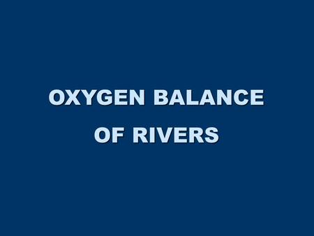 OXYGEN BALANCE OF RIVERS. BALANCE ORGANIC MATTER (C, N) DECAY SEDIMENT DEMAND RESPIRATION ATMOSPHERIC DIFFUSION PHOTOSYNTHESIS TRIBUTARIES V dC/dt = IN.