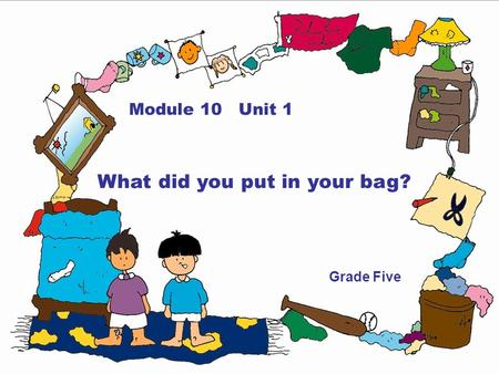 Module 10 Unit 1 What did you put in your bag? Grade Five.