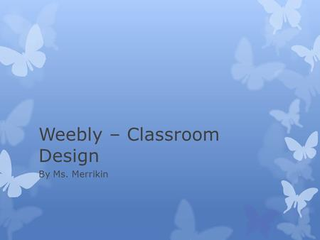 Weebly – Classroom Design By Ms. Merrikin. Advantages  Tool for learning and the classroom  Tool for communication with parents  Evidence for evaluation.