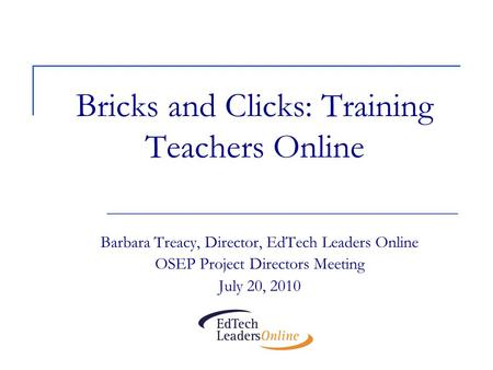 Bricks and Clicks: Training Teachers Online Barbara Treacy, Director, EdTech Leaders Online OSEP Project Directors Meeting July 20, 2010.
