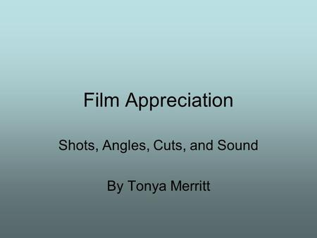 Film Appreciation Shots, Angles, Cuts, and Sound By Tonya Merritt.