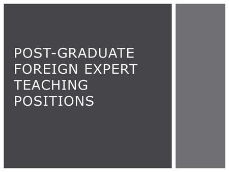 POST-GRADUATE FOREIGN EXPERT TEACHING POSITIONS.  14-16 class hours per week  Limited office hours  Occasional additional tasks as assigned TEACHING.