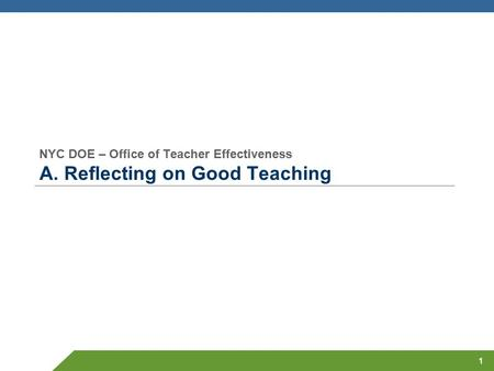 NYC DOE – Office of Teacher Effectiveness A. Reflecting on Good Teaching 1.
