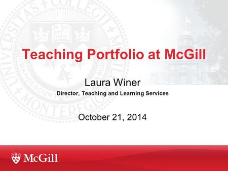 Teaching Portfolio at McGill Laura Winer Director, Teaching and Learning Services October 21, 2014.
