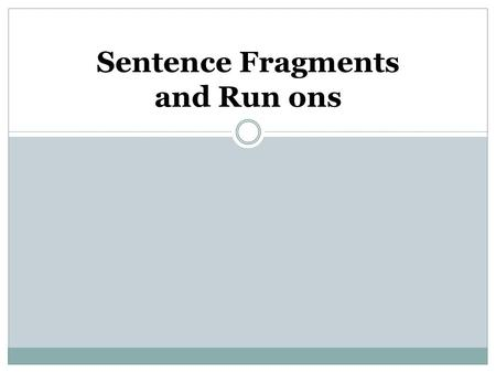 Sentence Fragments and Run ons. Three Questions: Does the group of words have a subject? Does it have a verb? Does it express a complete thought ?
