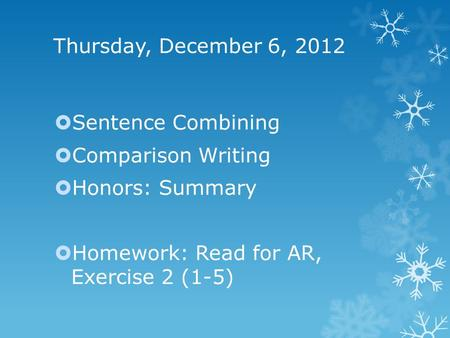 Thursday, December 6, 2012  Sentence Combining  Comparison Writing  Honors: Summary  Homework: Read for AR, Exercise 2 (1-5)