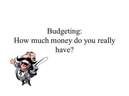 Budgeting: How much money do you really have?. What is a budget? A spending plan –Simple—a college student, single family –Complex—a corporation.