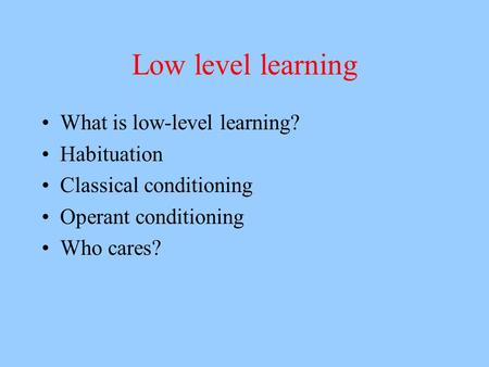 Low level learning What is low-level learning? Habituation Classical conditioning Operant conditioning Who cares?