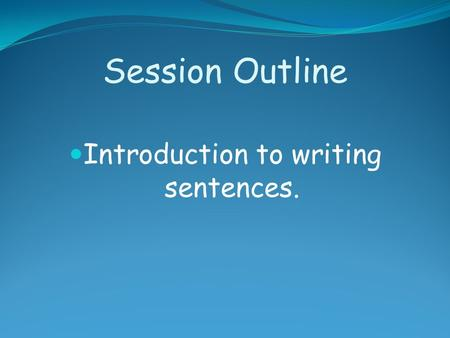 Session Outline Introduction to writing sentences.