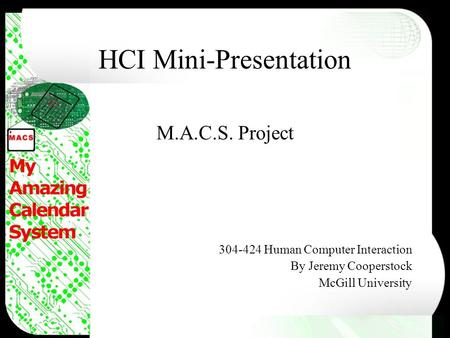 HCI Mini-Presentation M.A.C.S. Project 304-424 Human Computer Interaction By Jeremy Cooperstock McGill University.