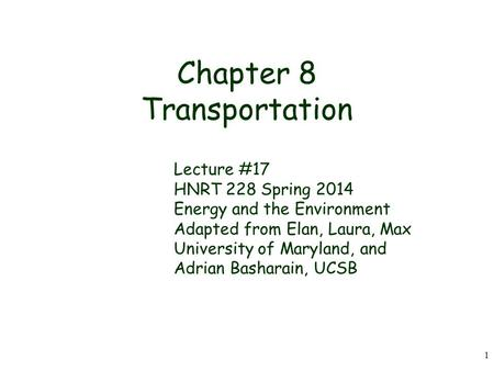 1 Chapter 8 Transportation Lecture #17 HNRT 228 Spring 2014 Energy and the Environment Adapted from Elan, Laura, Max University of Maryland, and Adrian.