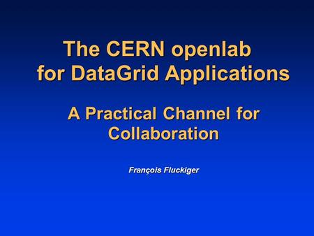 The CERN openlab for DataGrid Applications A Practical Channel for Collaboration François Fluckiger.