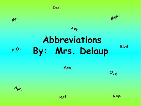 Abbreviations By: Mrs. Delaup Mr. Ave. Mon. Apr. Sen. Oct. Blvd. P.O. Mrs. Dec. Rep.