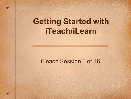 ITeach Session 1 of 16 Getting Started with iTeach/iLearn.